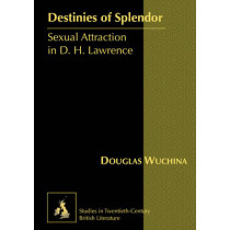 Destinies of Splendor: Sexual Attraction in D. H. Lawrence by Douglas Wuchina, 9781433106651