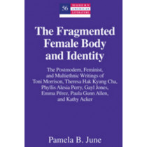 The Fragmented Female Body and Identity: The Postmodern, Feminist, and Multiethnic Writings of Toni Morrison, Theresa Hak Kyung Cha, Phyllis Alesia Perry, Gayl Jones, Emma Perez, Paula Gunn Allen, and Kathy Acker by Pamela B. June, 9781433110504