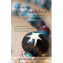 Learning to (Re)member the Things We've Learned to Forget: Endarkened Feminisms, Spirituality, and the Sacred Nature of Research and Teaching by Cynthia B. Dillard, 9781433112812