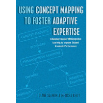 Using Concept Mapping to Foster Adaptive Expertise: Enhancing Teacher Metacognitive Learning to Improve Student Academic Performance by Diane Salmon, 9781433122699