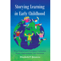 Storying Learning in Early Childhood: When Children Lead Participatory Curriculum Design, Implementation, and Assessment by Elizabeth P. Quintero, 9781433127472
