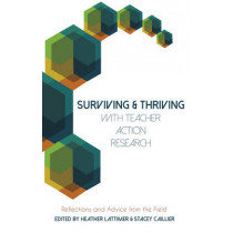 Surviving and Thriving with Teacher Action Research: Reflections and Advice from the Field by Heather Lattimer, 9781433129889