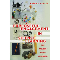Purposeful Engagement in Science Learning: The Project-based Approach by Kabba E. Colley, 9781433130908