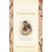 For the Children's Sake: Foundations of Education for Home and School by Susan Schaeffer Macaulay, 9781433506956