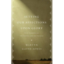 Setting Our Affections upon Glory: Nine Sermons on the Gospel and the Church by Martyn Lloyd-Jones, 9781433532658
