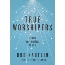 True Worshipers: Seeking What Matters to God by Bob Kauflin, 9781433542305