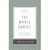 The Whole Christ: Legalism, Antinomianism, and Gospel Assurance-Why the Marrow Controversy Still Matters by Sinclair B. Ferguson, 9781433548000