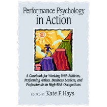 Performance Psychology in Action: A Casebook for Working with Athletes, Performing Artists, Business Leaders, and Professionals in High-risk Occupations, 9781433804434