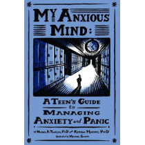 My Anxious Mind: A Teen's Guide to Managing Anxiety and Panic by Michael A. Tompkins, 9781433804502