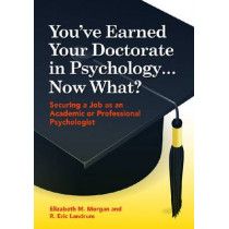 You've Earned Your Doctorate in Psychology...Now What?: Securing a Job as an Academic or Professional Psychologist by Elizabeth M. Morgan, 9781433811456
