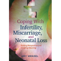 Coping With Infertility, Miscarriage, and Neonatal Loss: Finding Perspective and Creating Meaning by Amy Wenzel, 9781433816925