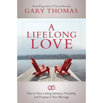 A Lifelong Love: How to Have Lasting Intimacy, Friendship, and Purpose in Your Marriage by Gary Thomas, 9781434708625