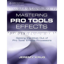 Mastering Pro Tools Effects: Getting the Most Out of Pro Tools' Effects Processors by Jeremy Krug, 9781435456785