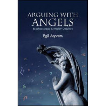 Arguing with Angels: Enochian Magic and Modern Occulture by Egil Asprem, 9781438441900