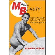Male Beauty: Postwar Masculinity in Theater, Film, and Physique Magazines by Kenneth Krauss, 9781438450001