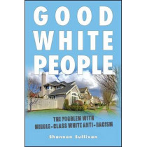 Good White People: The Problem with Middle-Class White Anti-Racism by Shannon Sullivan, 9781438451688