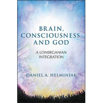 Brain, Consciousness, and God: A Lonerganian Integration by Daniel A. Helminiak, 9781438457147