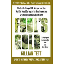 Fool's Gold: The Inside Story of J.P. Morgan and How Wall Street Greed Corrupted Its Bold Dream and Created a Financial Catastrophe by Gillian Tett, 9781439100134