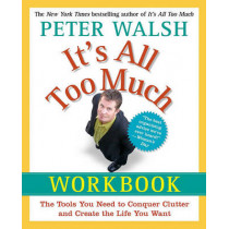 It's All Too Much Workbook: The Tools You Need to Conquer Clutter and Create the Life You Want by Peter Walsh, 9781439149560