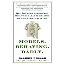 Models. Behaving. Badly.: Why Confusing Illusion with Reality Can Lead to Disaster, on Wall Street and in Life by Emanuel Derman, 9781439164990