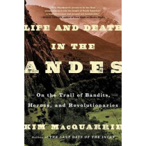 Life and Death in the Andes: On the Trail of Bandits, Heroes, and Revolutionaries by Kim MacQuarrie, 9781439168905