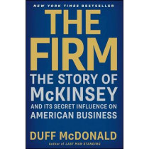 The Firm: The Story of McKinsey and Its Secret Influence on American Business by Duff McDonald, 9781439190982