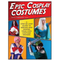 Epic Cosplay Costumes: A Step-by-Step Guide to Making and Sewing Your Own Costume Designs by Kristie Good, 9781440245770