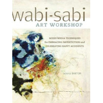Wabi-Sabi Workshop: Mixed Media Techniques for Embracing Imperfection and Celebrating Happy Acccidents by Serena Barton, 9781440321009