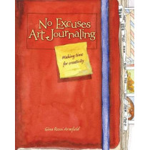 No Excuses Art Journaling: Making Time for Creativity by Gina Rossi Armfield, 9781440325137