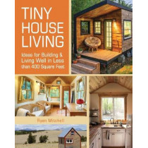 Tiny House Living: Ideas for Building and Living Well in Less than 400 Square Feet by Ryan Mitchell, 9781440333163