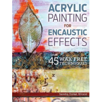 Acrylic Painting for Encaustic Effects: 45 Wax Free Techniques by Sandra Duran Wilson, 9781440340024