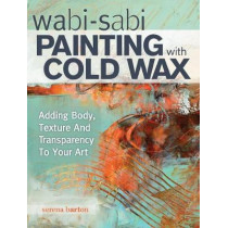 Wabi Sabi Painting with Cold Wax: Adding Body, Texture and Transparency to Your Art by Serena Barton, 9781440340499