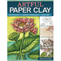 Artful Paper Clay: Techniques for Adding Dimension to Your Art by Rogene Manas, 9781440341304