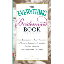 The Everything Bridesmaid Book: From bachelorette party planning to wedding ceremony etiquette - all you need for an unforgettable wedding by Holly Lefevre, 9781440505577