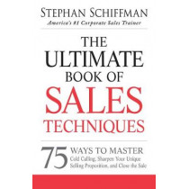 The Ultimate Book of Sales Techniques: 75 Ways to Master Cold Calling, Sharpen Your Unique Selling Proposition, and Close the Sale by Stephan Schiffman, 9781440550249
