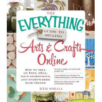 The Everything Guide to Selling Arts & Crafts Online: How to sell on Etsy, eBay, your storefront, and everywhere else online by Kim Solga, 9781440559198