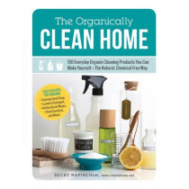 The Organically Clean Home: 150 Everyday Organic Cleaning Products You Can Make Yourself--The Natural, Chemical-Free Way by Becky Rapinchuk, 9781440572517