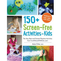 150+ Screen-Free Activities for Kids: The Very Best and Easiest Playtime Activities from FunAtHomeWithKids.com! by Asia Citro, 9781440576157