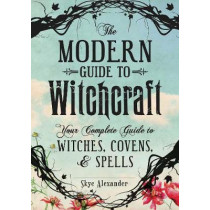 The Modern Guide to Witchcraft: Your Complete Guide to Witches, Covens, and Spells by Skye Alexander, 9781440580024