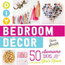DIY Bedroom Decor: 50 Awesome Ideas for Your Room by Tana Smith, 9781440588020