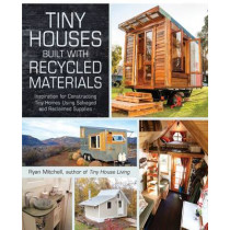 Tiny Houses Built with Recycled Materials: Inspiration for Constructing Tiny Homes Using Salvaged and Reclaimed Supplies by Ryan Mitchell, 9781440592119