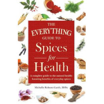 The Everything Guide to Spices for Health: A Complete Guide to the Natural Health-boosting Benefits of Everyday Spices by Michelle Robson-Garth, 9781440593178
