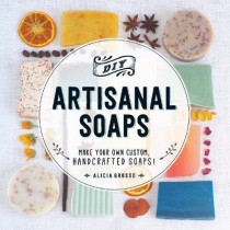 DIY Artisanal Soaps: Make Your Own Custom, Handcrafted Soaps! by Alicia Grosso, 9781440594083