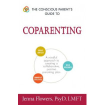 The Conscious Parent's Guide to Coparenting: A Mindful Approach to Creating a Collaborative, Positive Parenting Plan by Jenna Flowers, 9781440595196