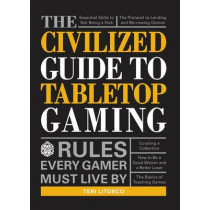 The Civilized Guide to Tabletop Gaming: Rules Every Gamer Must Live By by Teri Litorco, 9781440597961