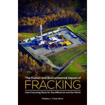 The Human and Environmental Impact of Fracking: How Fracturing Shale for Gas Affects Us and Our World by Madelon L. Finkel, 9781440832598