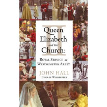 Queen Elizabeth II and Her Church: Royal Service at Westminster Abbey by John Hall, 9781441120724