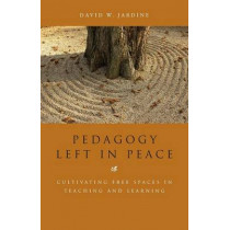 Pedagogy Left in Peace: Cultivating Free Spaces in Teaching and Learning by David W. Jardine, 9781441163295
