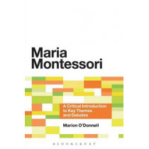 Maria Montessori: A Critical Introduction to Key Themes and Debates by Marion O'Donnell, 9781441172655