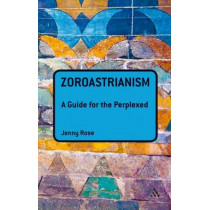 Zoroastrianism: A Guide for the Perplexed by Jenny Rose, 9781441189950